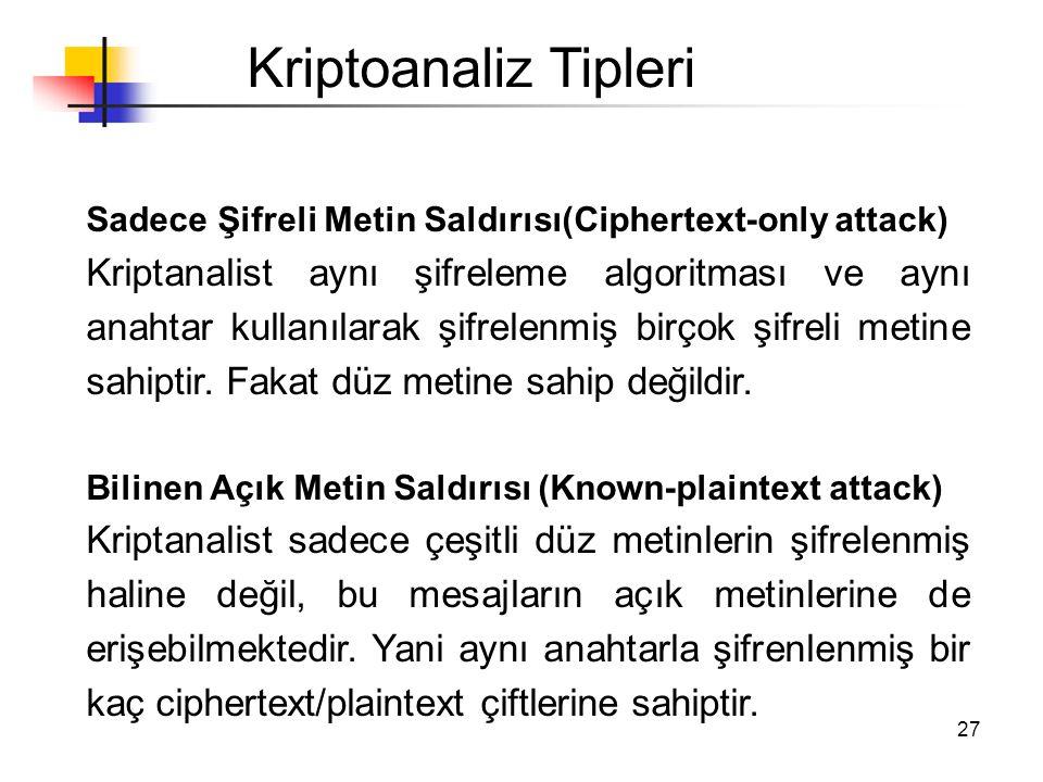 27 Kriptoanaliz Tipleri Sadece Şifreli Metin Saldırısı(Ciphertext-only attack) Kriptanalist aynı şifreleme algoritması ve aynı anahtar kullanılarak şi