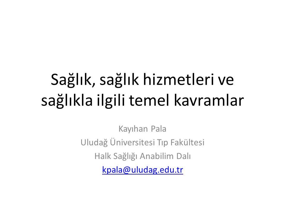 Sağlık, sağlık hizmetleri ve sağlıkla ilgili temel kavramlar Kayıhan Pala Uludağ Üniversitesi Tıp Fakültesi Halk Sağlığı Anabilim Dalı kpala@uludag.ed