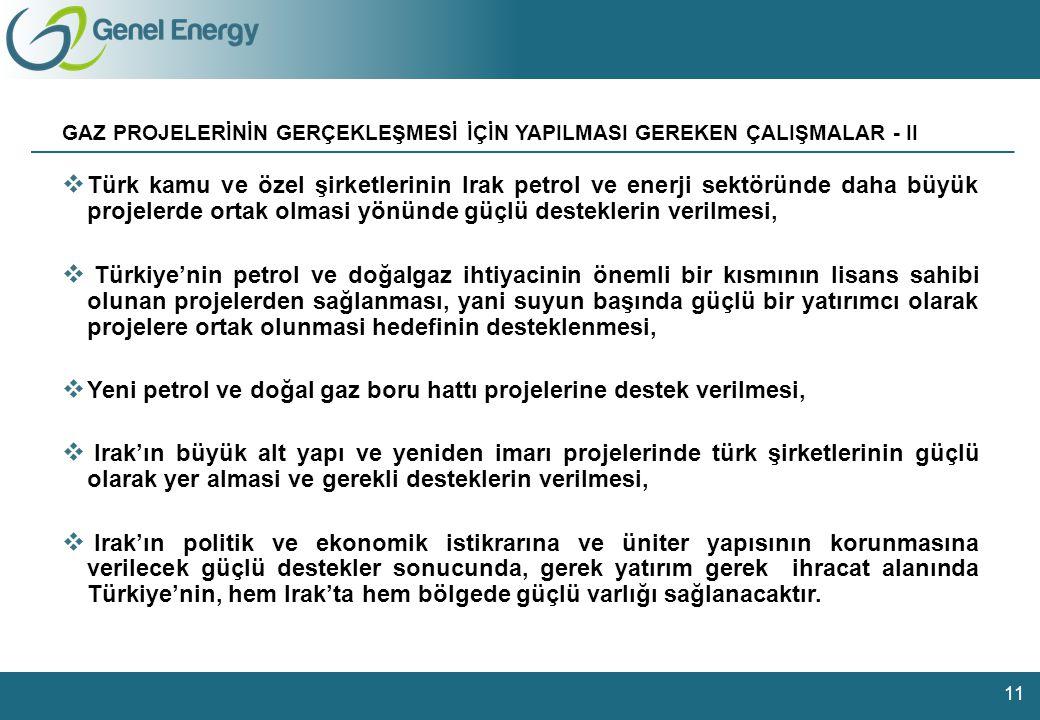 104 126 147 92 144 168 183 182 180 206 209 224 181 190 221 Charts 28 105 129 17 73 89 141 188 35 84 156 178 Other colours GAZ PROJELERİNİN GERÇEKLEŞMESİ İÇİN YAPILMASI GEREKEN ÇALIŞMALAR - II 11  Türk kamu ve özel şirketlerinin Irak petrol ve enerji sektöründe daha büyük projelerde ortak olmasi yönünde güçlü desteklerin verilmesi,  Türkiye'nin petrol ve doğalgaz ihtiyacinin önemli bir kısmının lisans sahibi olunan projelerden sağlanması, yani suyun başında güçlü bir yatırımcı olarak projelere ortak olunmasi hedefinin desteklenmesi,  Yeni petrol ve doğal gaz boru hattı projelerine destek verilmesi,  Irak'ın büyük alt yapı ve yeniden imarı projelerinde türk şirketlerinin güçlü olarak yer almasi ve gerekli desteklerin verilmesi,  Irak'ın politik ve ekonomik istikrarına ve üniter yapısının korunmasına verilecek güçlü destekler sonucunda, gerek yatırım gerek ihracat alanında Türkiye'nin, hem Irak'ta hem bölgede güçlü varlığı sağlanacaktır.