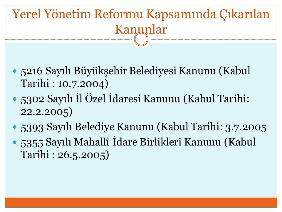 Yerel Yönetim Reformu Kapsamında Çıkarılan Kanunlar  5216 Sayılı Büyükşehir Belediyesi Kanunu (Kabul Tarihi : 10.7.2004)  5302 Sayılı İl Özel İdares