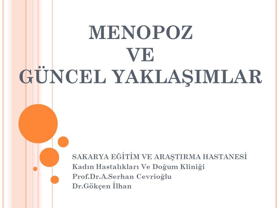 MENOPOZ VE GÜNCEL YAKLAŞIMLAR SAKARYA EĞİTİM VE ARAŞTIRMA HASTANESİ Kadın Hastalıkları Ve Doğum Kliniği Prof.Dr.A.Serhan Cevrioğlu Dr.Gökçen İlhan