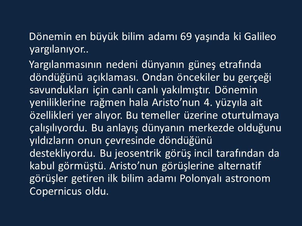 Dönemin en büyük bilim adamı 69 yaşında ki Galileo yargılanıyor.. Yargılanmasının nedeni dünyanın güneş etrafında döndüğünü açıklaması. Ondan öncekile