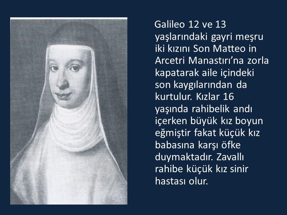 Galileo 12 ve 13 yaşlarındaki gayri meşru iki kızını Son Matteo in Arcetri Manastırı'na zorla kapatarak aile içindeki son kaygılarından da kurtulur. K