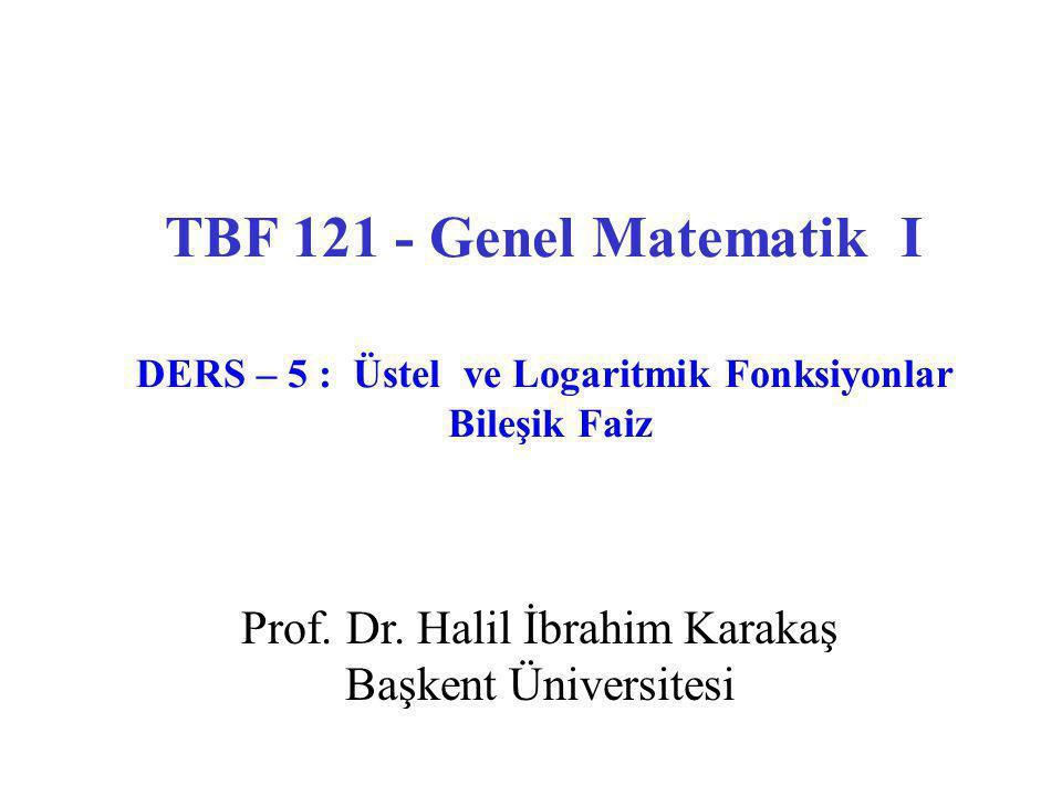 TBF 121 - Genel Matematik I DERS – 5 : Üstel ve Logaritmik Fonksiyonlar Bileşik Faiz Prof. Dr. Halil İbrahim Karakaş Başkent Üniversitesi