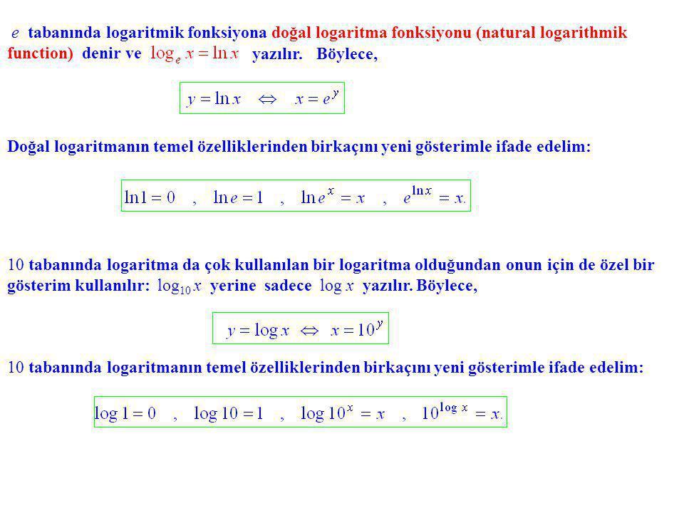 e tabanında logaritmik fonksiyona doğal logaritma fonksiyonu (natural logarithmik function) denir ve yazılır.Böylece, Doğal logaritmanın temel özelliklerinden birkaçını yeni gösterimle ifade edelim: 10 tabanında logaritma da çok kullanılan bir logaritma olduğundan onun için de özel bir gösterim kullanılır: log 10 x yerine sadece log x yazılır.
