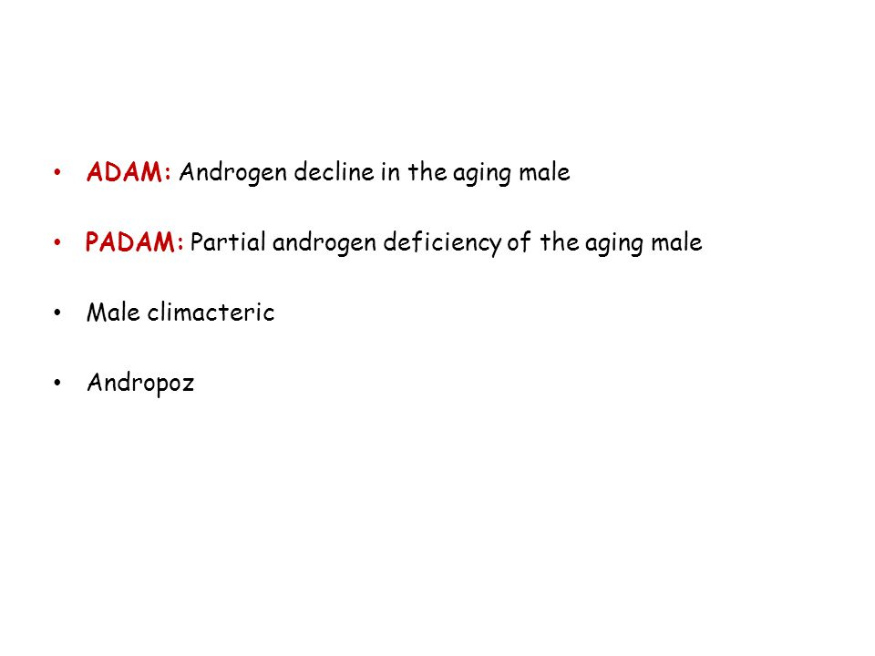 • ADAM: Androgen decline in the aging male • PADAM: Partial androgen deficiency of the aging male • Male climacteric • Andropoz