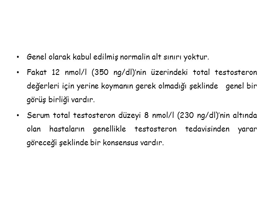 • Genel olarak kabul edilmiş normalin alt sınırı yoktur. • Fakat 12 nmol/l (350 ng/dl)'nin üzerindeki total testosteron değerleri için yerine koymanın