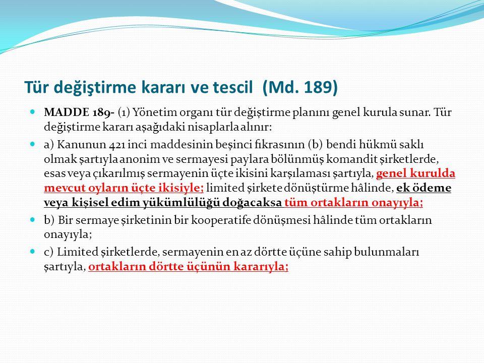 Tür değiştirme kararı ve tescil (Md. 189)  MADDE 189- (1) Yönetim organı tür değiştirme planını genel kurula sunar. Tür değiştirme kararı aşağıdaki n