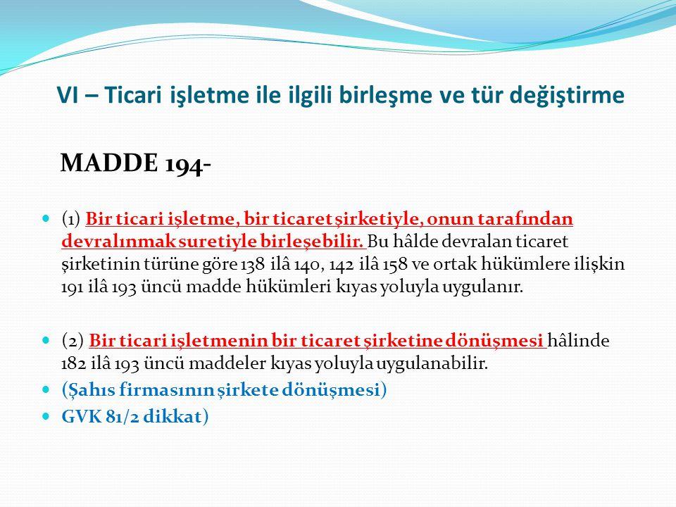 VI – Ticari işletme ile ilgili birleşme ve tür değiştirme MADDE 194-  (1) Bir ticari işletme, bir ticaret şirketiyle, onun tarafından devralınmak suretiyle birleşebilir.