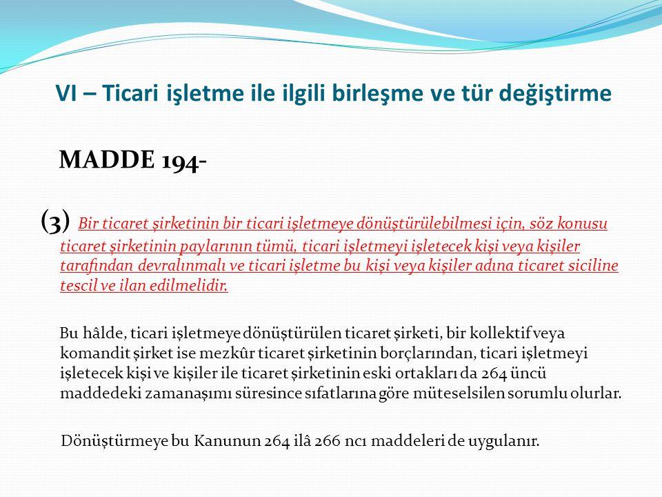 VI – Ticari işletme ile ilgili birleşme ve tür değiştirme MADDE 194- (3) Bir ticaret şirketinin bir ticari işletmeye dönüştürülebilmesi için, söz konu