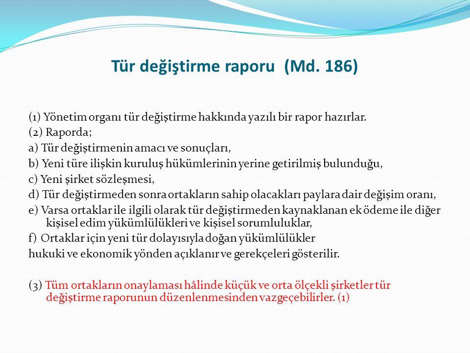 Tür değiştirme raporu (Md. 186) (1) Yönetim organı tür değiştirme hakkında yazılı bir rapor hazırlar. (2) Raporda; a) Tür değiştirmenin amacı ve sonuç
