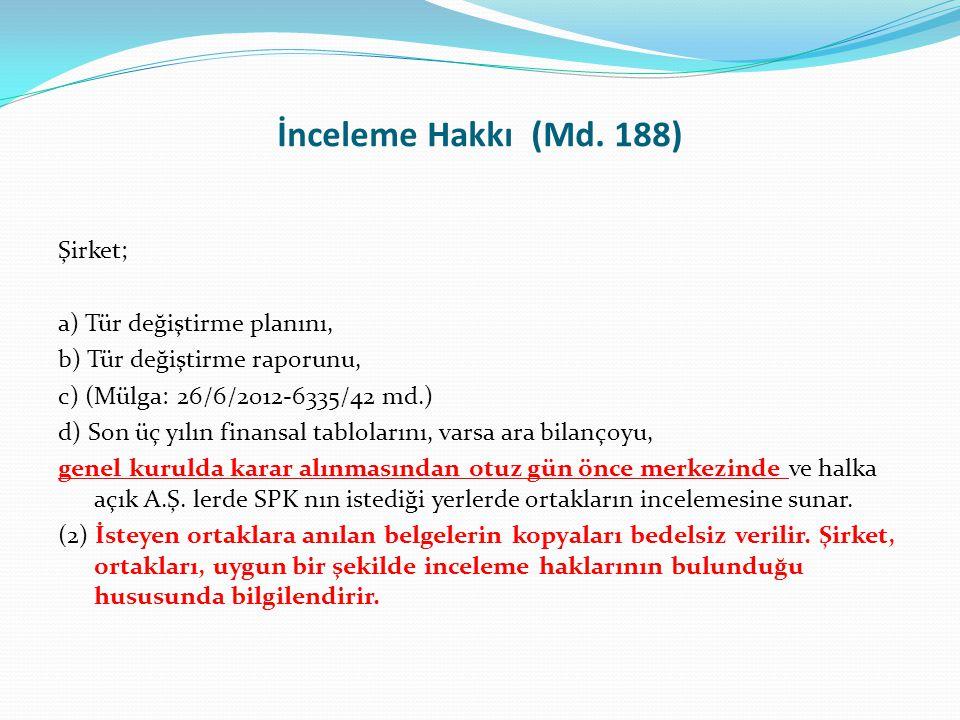 İnceleme Hakkı (Md. 188) Şirket; a) Tür değiştirme planını, b) Tür değiştirme raporunu, c) (Mülga: 26/6/2012-6335/42 md.) d) Son üç yılın finansal tab