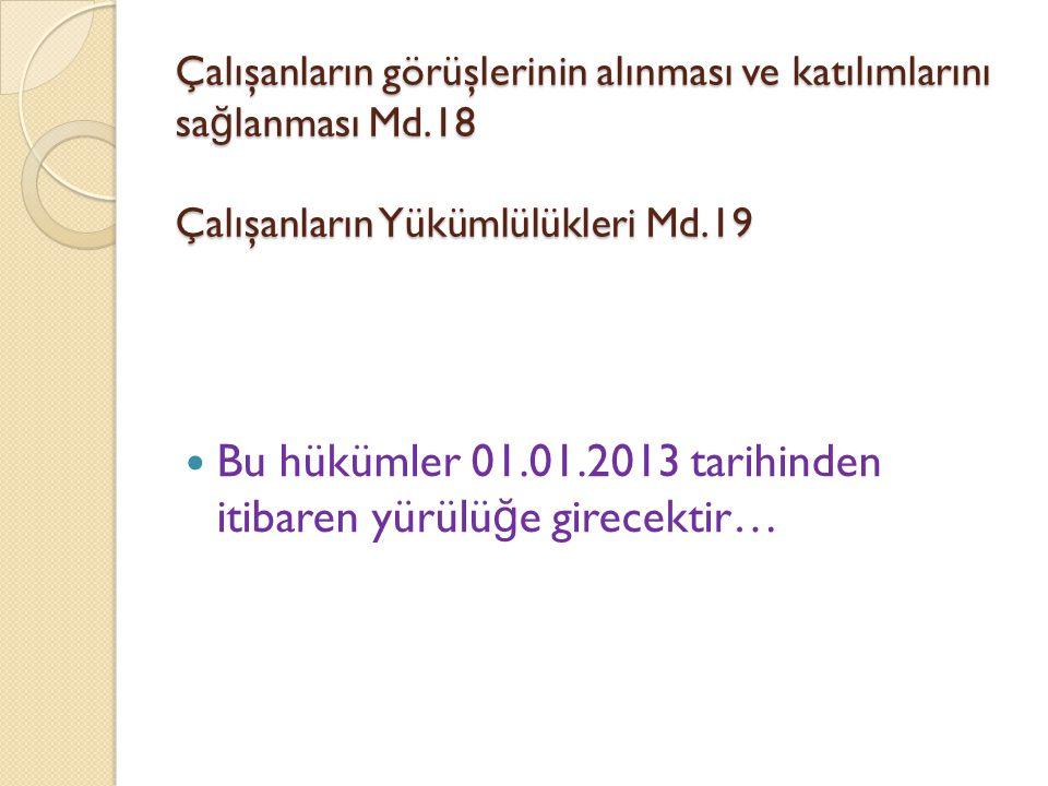 Çalışanların görüşlerinin alınması ve katılımlarını sa ğ lanması Md.18 Çalışanların Yükümlülükleri Md.19  Bu hükümler 01.01.2013 tarihinden itibaren yürülü ğ e girecektir…