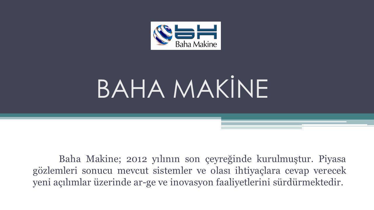 BAHA MAKİNE Baha Makine; 2012 yılının son çeyreğinde kurulmuştur. Piyasa gözlemleri sonucu mevcut sistemler ve olası ihtiyaçlara cevap verecek yeni aç
