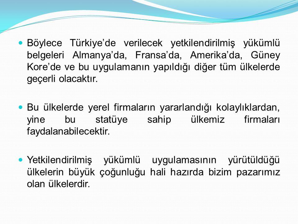  Böylece Türkiye'de verilecek yetkilendirilmiş yükümlü belgeleri Almanya'da, Fransa'da, Amerika'da, Güney Kore'de ve bu uygulamanın yapıldığı diğer t