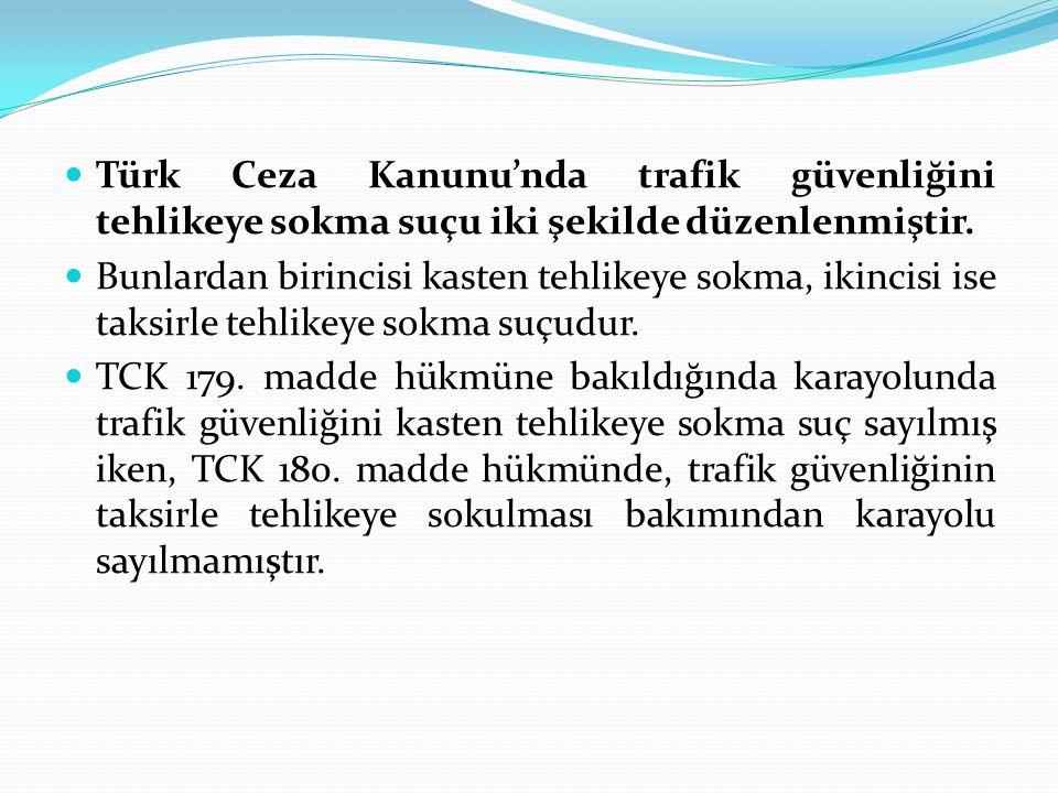  Türk Ceza Kanunu'nda trafik güvenliğini tehlikeye sokma suçu iki şekilde düzenlenmiştir.  Bunlardan birincisi kasten tehlikeye sokma, ikincisi ise