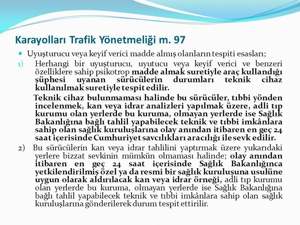 Karayolları Trafik Yönetmeliği m. 97  Uyuşturucu veya keyif verici madde almış olanların tespiti esasları; 1) Herhangi bir uyuşturucu, uyutucu veya k