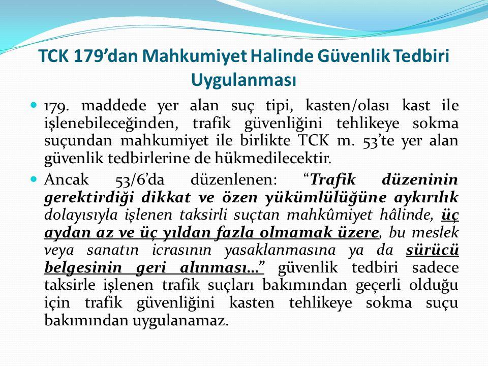 TCK 179'dan Mahkumiyet Halinde Güvenlik Tedbiri Uygulanması  179. maddede yer alan suç tipi, kasten/olası kast ile işlenebileceğinden, trafik güvenli