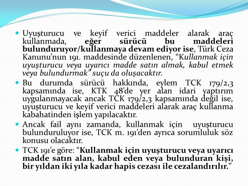  Uyuşturucu ve keyif verici maddeler alarak araç kullanmada, eğer sürücü bu maddeleri bulunduruyor/kullanmaya devam ediyor ise, Türk Ceza Kanunu'nun 191.
