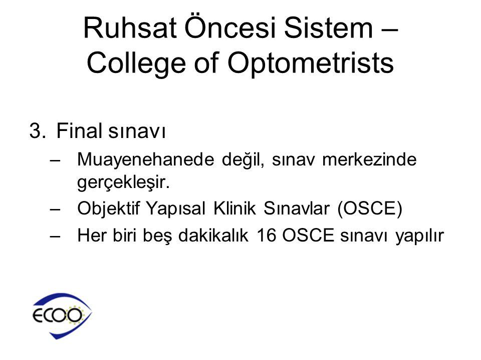 Ruhsat Öncesi Sistem – College of Optometrists 3.Final sınavı –Muayenehanede değil, sınav merkezinde gerçekleşir. –Objektif Yapısal Klinik Sınavlar (O