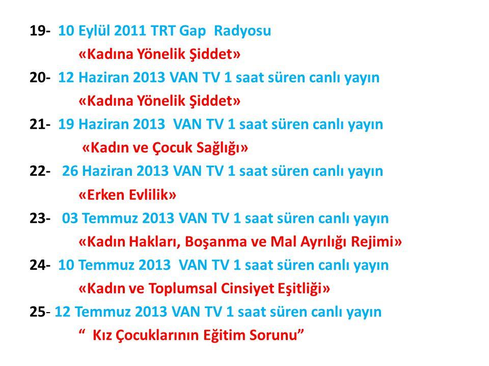19- 10 Eylül 2011 TRT Gap Radyosu «Kadına Yönelik Şiddet» 20- 12 Haziran 2013 VAN TV 1 saat süren canlı yayın «Kadına Yönelik Şiddet» 21- 19 Haziran 2
