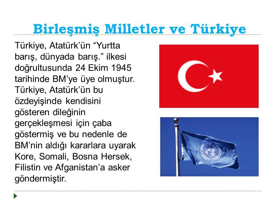 Birleşmiş Milletler ve Türkiye Türkiye, Atatürk'ün Yurtta barış, dünyada barış. ilkesi doğrultusunda 24 Ekim 1945 tarihinde BM'ye üye olmuştur.