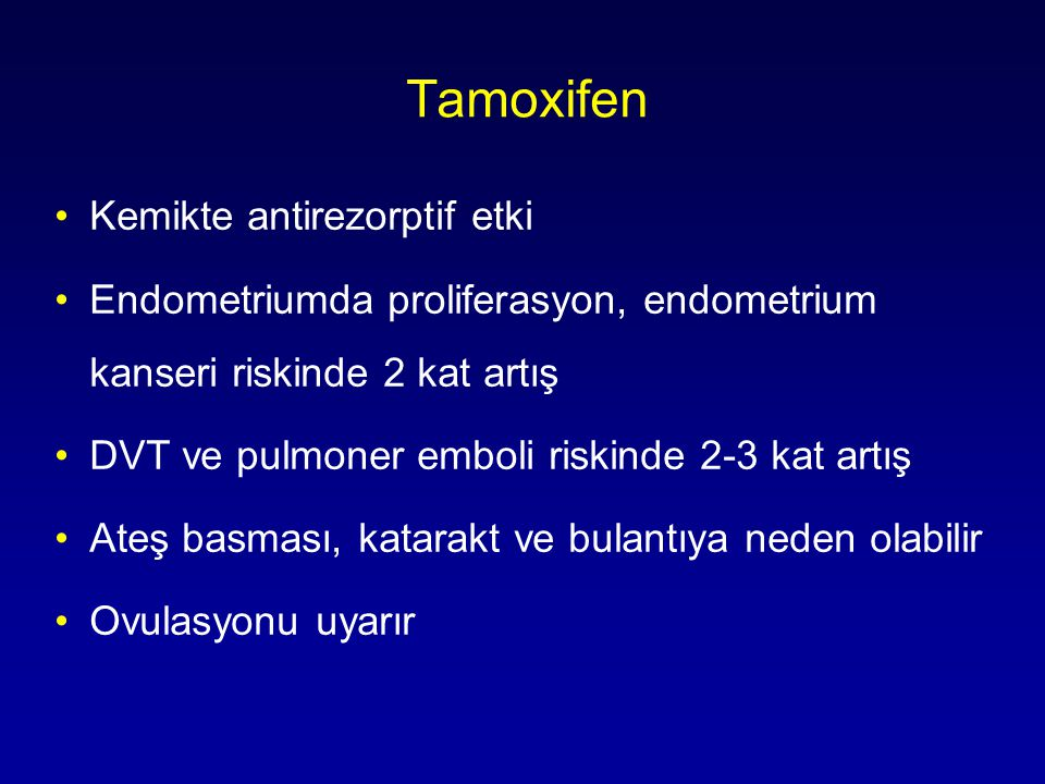 Tamoxifen •Kemikte antirezorptif etki •Endometriumda proliferasyon, endometrium kanseri riskinde 2 kat artış •DVT ve pulmoner emboli riskinde 2-3 kat artış •Ateş basması, katarakt ve bulantıya neden olabilir •Ovulasyonu uyarır