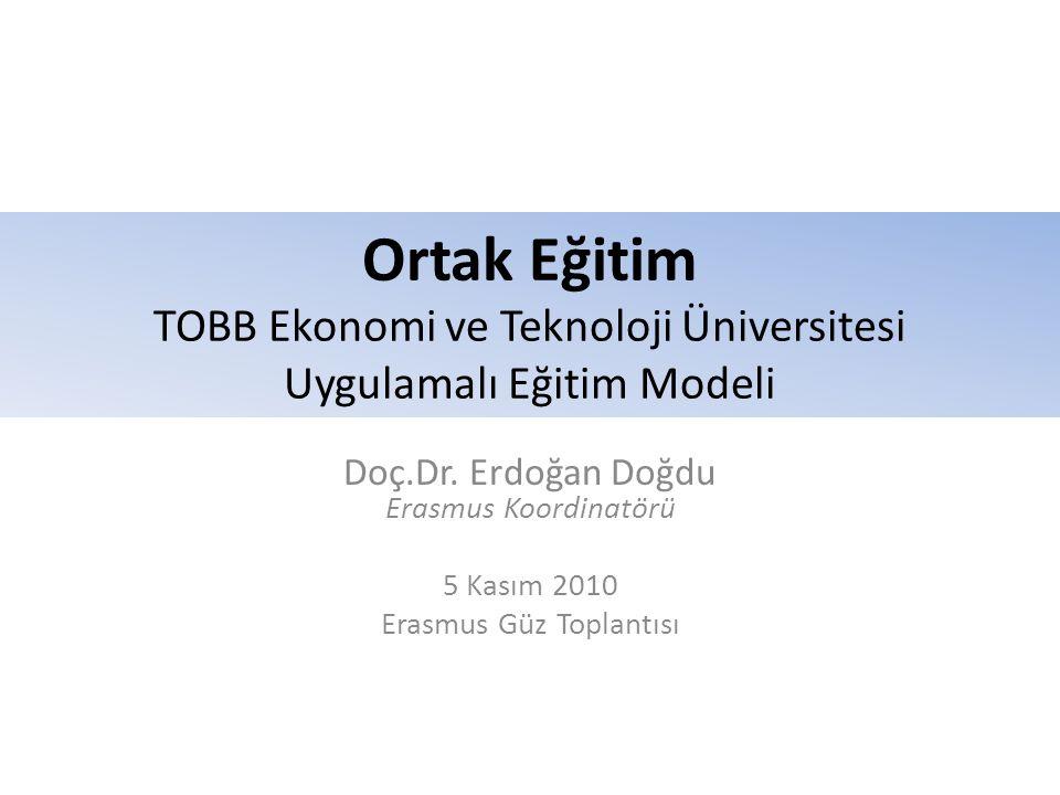Ortak Eğitim TOBB Ekonomi ve Teknoloji Üniversitesi Uygulamalı Eğitim Modeli Doç.Dr. Erdoğan Doğdu Erasmus Koordinatörü 5 Kasım 2010 Erasmus Güz Topla