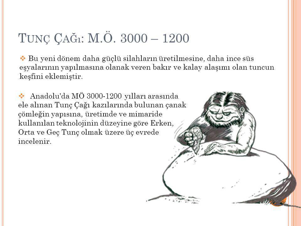 T UNÇ Ç AĞı : M.Ö. 3000 – 1200  Anadolu'da MÖ 3000-1200 yılları arasında ele alınan Tunç Çağı kazılarında bulunan çanak çömleğin yapısına, üretimde v