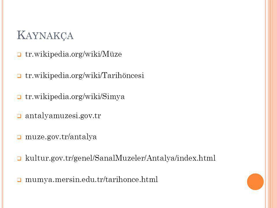 K AYNAKÇA  tr.wikipedia.org/wiki/Müze  tr.wikipedia.org/wiki/Tarihöncesi  tr.wikipedia.org/wiki/Simya  antalyamuzesi.gov.tr  muze.gov.tr/antalya