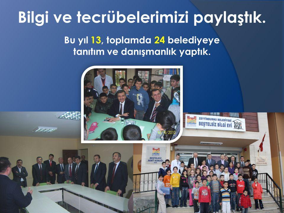 Bu yıl 13, toplamda 24 belediyeye tanıtım ve danışmanlık yaptık.