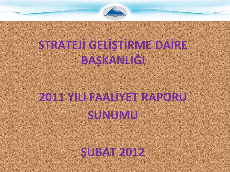 STRATEJİ GELİŞTİRME DAİRE BAŞKANLIĞI 2011 YILI FAALİYET RAPORU SUNUMU ŞUBAT 2012