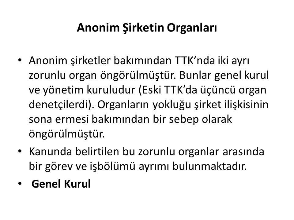 Anonim Şirketin Organları • Anonim şirketler bakımından TTK'nda iki ayrı zorunlu organ öngörülmüştür. Bunlar genel kurul ve yönetim kuruludur (Eski TT