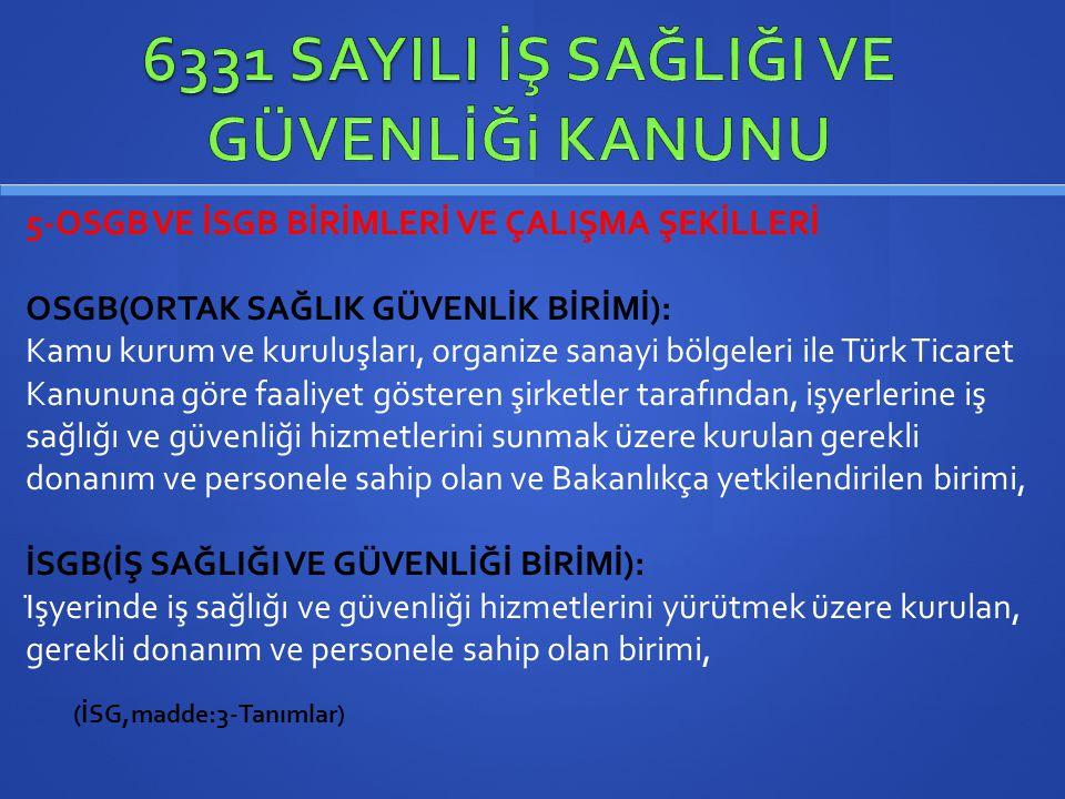 5-OSGB VE İSGB BİRİMLERİ VE ÇALIŞMA ŞEKİLLERİ OSGB(ORTAK SAĞLIK GÜVENLİK BİRİMİ): Kamu kurum ve kuruluşları, organize sanayi bölgeleri ile Türk Tic