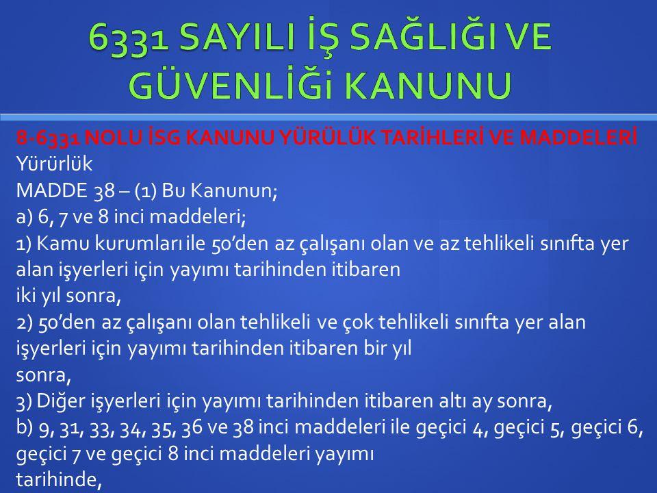 8-6331 NOLU İSG KANUNU YÜRÜLÜK TARİHLERİ VE MADDELERİ Yürürlük MADDE 38 – (1) Bu Kanunun; a) 6, 7 ve 8 inci maddeleri; 1) Kamu kurumları ile 50'den