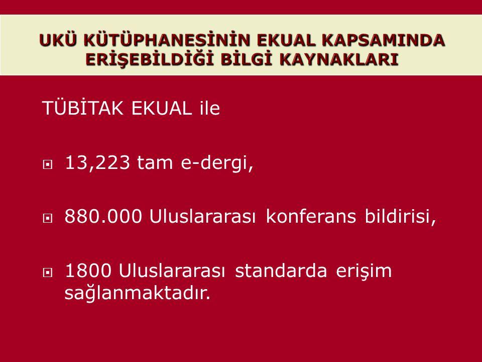 TÜBİTAK EKUAL ile  13,223 tam e-dergi,  880.000 Uluslararası konferans bildirisi,  1800 Uluslararası standarda erişim sağlanmaktadır.