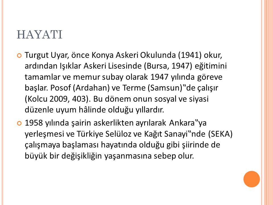 HAYATI Turgut Uyar, önce Konya Askeri Okulunda (1941) okur, ardından Işıklar Askeri Lisesinde (Bursa, 1947) eğitimini tamamlar ve memur subay olarak 1947 yılında göreve başlar.