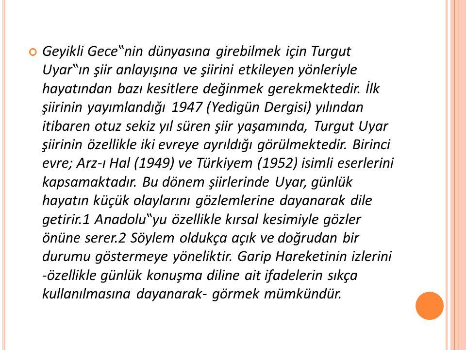 """Geyikli Gece""""nin dünyasına girebilmek için Turgut Uyar""""ın şiir anlayışına ve şiirini etkileyen yönleriyle hayatından bazı kesitlere değinmek gerekmektedir."""