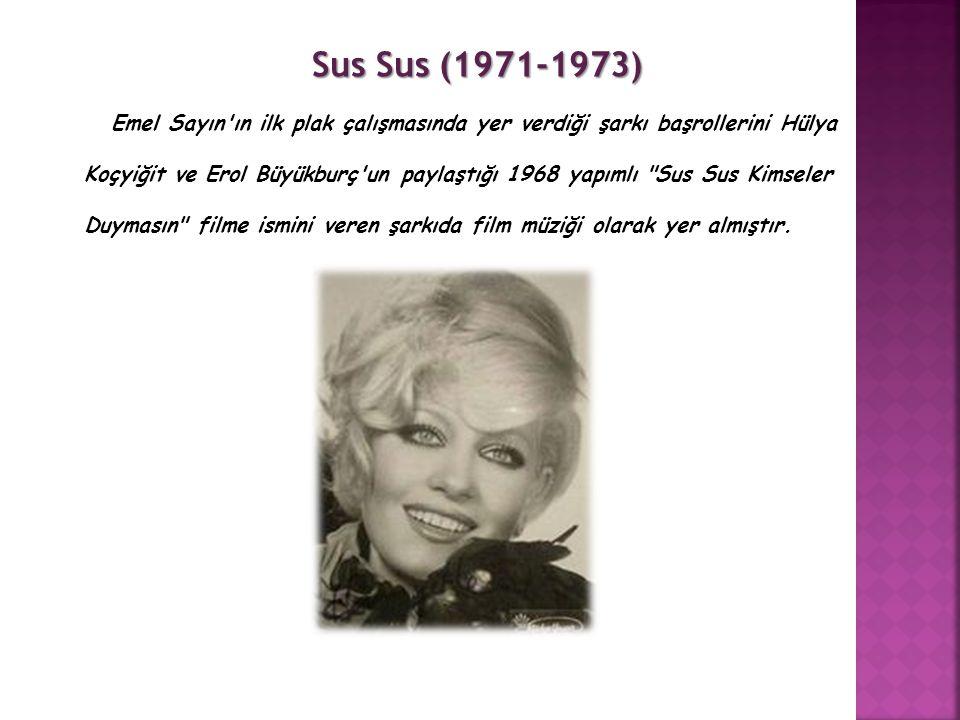Sus Sus (1971-1973) Emel Sayın ın ilk plak çalışmasında yer verdiği şarkı başrollerini Hülya Koçyiğit ve Erol Büyükburç un paylaştığı 1968 yapımlı Sus Sus Kimseler Duymasın filme ismini veren şarkıda film müziği olarak yer almıştır.
