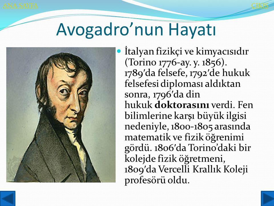 Avogadro'nun Hayatı  İtalyan fizikçi ve kimyacısıdır (Torino 1776-ay. y. 1856). 1789 ′ da felsefe, 1792 ′ de hukuk felsefesi diploması aldıktan sonra