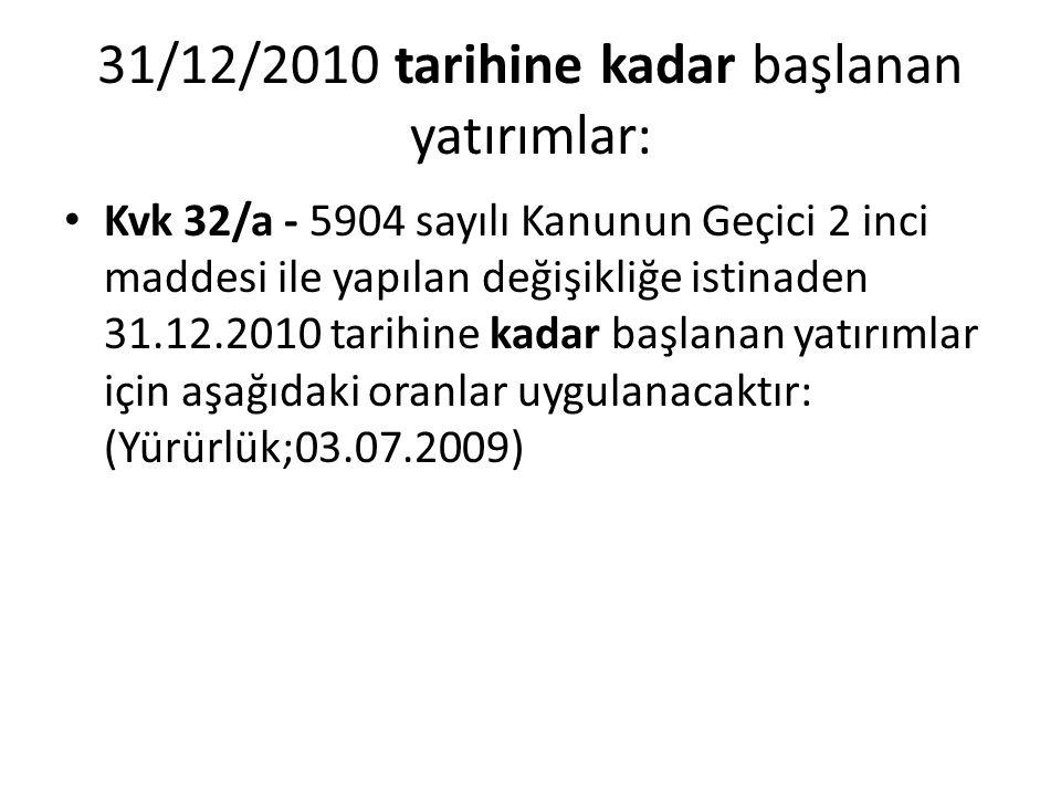 31/12/2010 tarihine kadar başlanan yatırımlar: • Kvk 32/a - 5904 sayılı Kanunun Geçici 2 inci maddesi ile yapılan değişikliğe istinaden 31.12.2010 tar