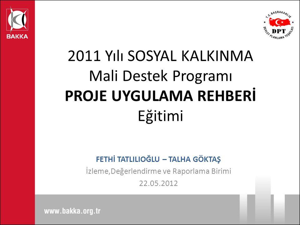 2011 Yılı SOSYAL KALKINMA Mali Destek Programı PROJE UYGULAMA REHBERİ Eğitimi FETHİ TATLILIOĞLU – TALHA GÖKTAŞ İzleme,Değerlendirme ve Raporlama Birim