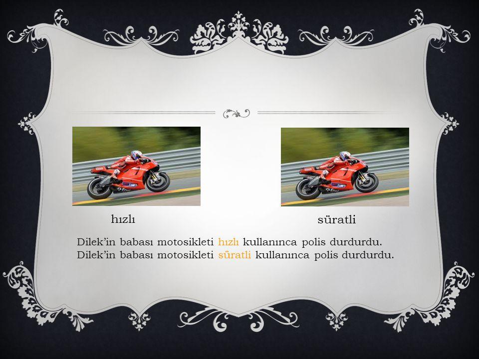 hızlı süratli Dilek'in babası motosikleti hızlı kullanınca polis durdurdu. Dilek'in babası motosikleti süratli kullanınca polis durdurdu.