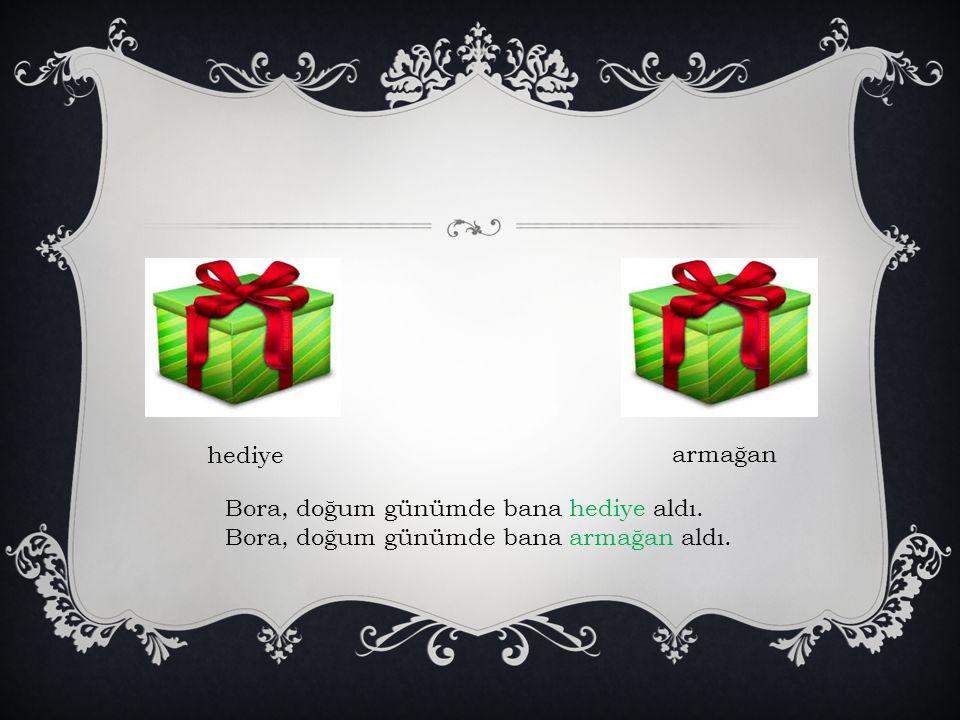hediye armağan Bora, doğum günümde bana hediye aldı. Bora, doğum günümde bana armağan aldı.