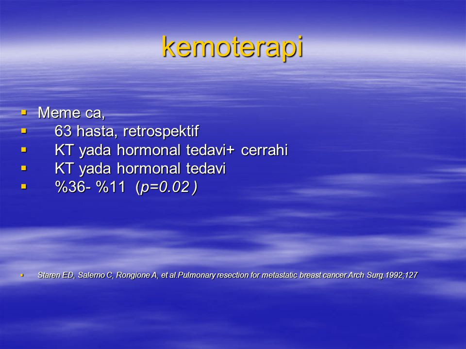 kemoterapi  Meme ca,  63 hasta, retrospektif  KT yada hormonal tedavi+ cerrahi  KT yada hormonal tedavi  %36- %11 (p=0.02 )  Staren ED, Salerno C, Rongione A, et al.Pulmonary resection for metastatic breast cancer.Arch Surg.1992;127