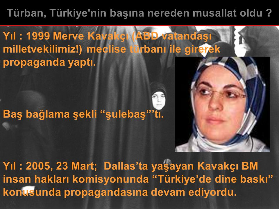 """Yıl : 1999 Merve Kavakçı (ABD vatandaşı milletvekilimiz!) meclise türbanı ile girerek propaganda yaptı. Baş bağlama şekli """"şulebaş""""'tı. Yıl : 2005, 23"""