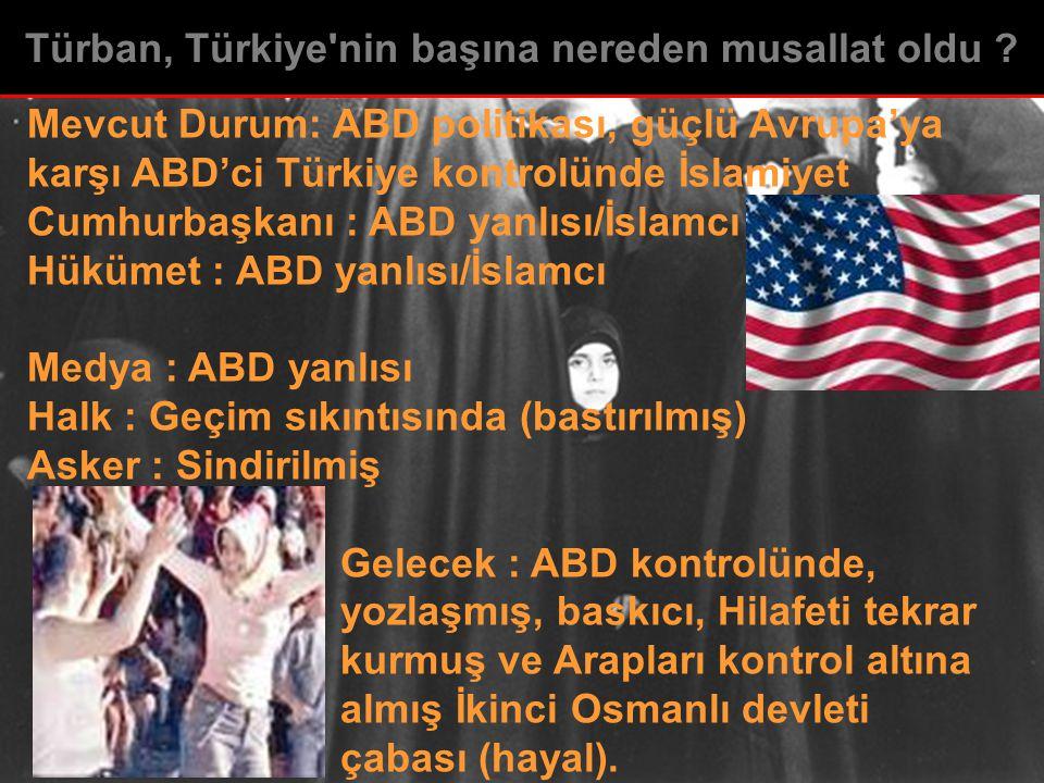 Mevcut Durum: ABD politikası, güçlü Avrupa'ya karşı ABD'ci Türkiye kontrolünde İslamiyet Cumhurbaşkanı : ABD yanlısı/İslamcı Hükümet : ABD yanlısı/İslamcı Medya : ABD yanlısı Halk : Geçim sıkıntısında (bastırılmış) Asker : Sindirilmiş Gelecek : ABD kontrolünde, yozlaşmış, baskıcı, Hilafeti tekrar kurmuş ve Arapları kontrol altına almış İkinci Osmanlı devleti çabası (hayal).