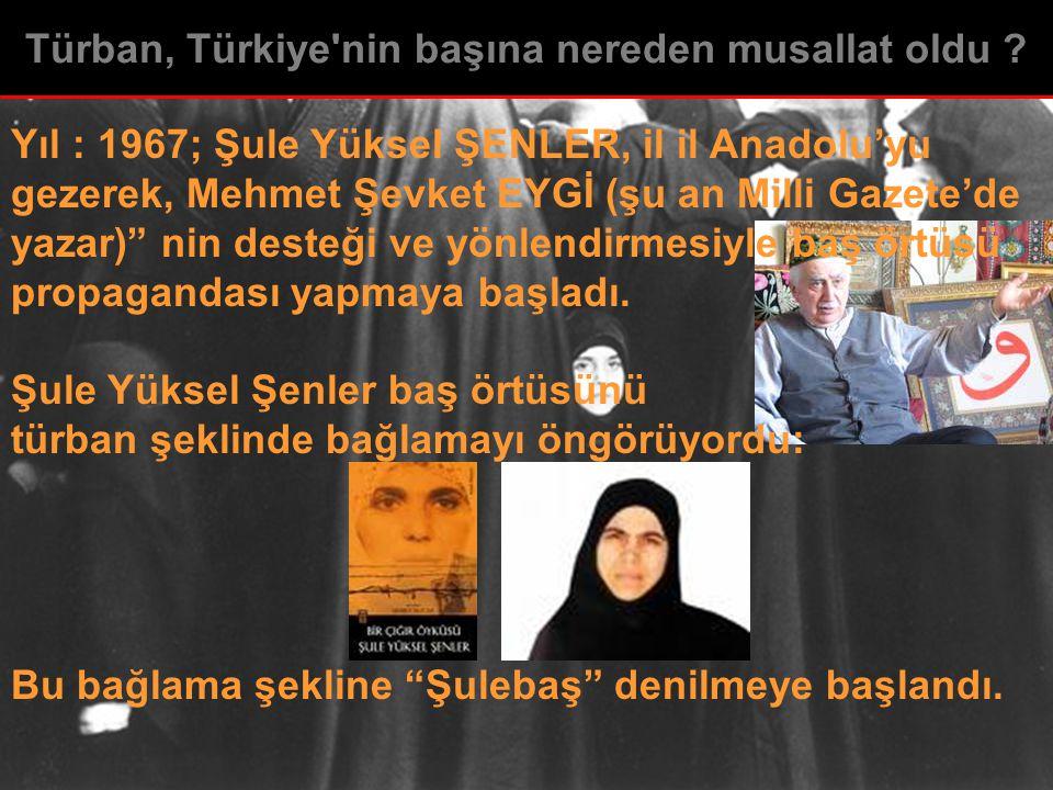 """Yıl : 1967; Şule Yüksel ŞENLER, il il Anadolu'yu gezerek, Mehmet Şevket EYGİ (şu an Milli Gazete'de yazar)"""" nin desteği ve yönlendirmesiyle baş örtüsü"""