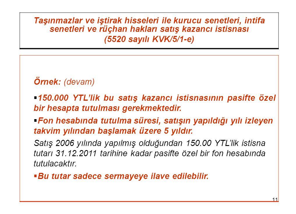 11 Taşınmazlar ve iştirak hisseleri ile kurucu senetleri, intifa senetleri ve rüçhan hakları satış kazancı istisnası (5520 sayılı KVK/5/1-e) Örnek: (devam)  150.000 YTL'lik bu satış kazancı istisnasının pasifte özel bir hesapta tutulması gerekmektedir.