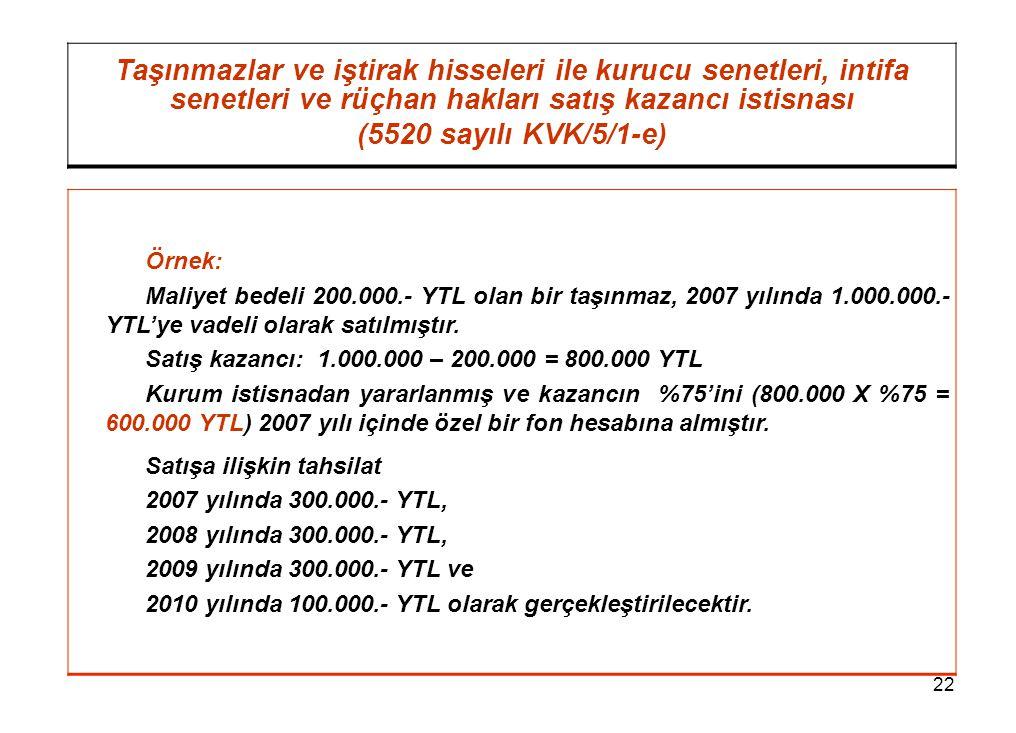 22 Taşınmazlar ve iştirak hisseleri ile kurucu senetleri, intifa senetleri ve rüçhan hakları satış kazancı istisnası (5520 sayılı KVK/5/1-e) Örnek: Maliyet bedeli 200.000.- YTL olan bir taşınmaz, 2007 yılında 1.000.000.- YTL'ye vadeli olarak satılmıştır.